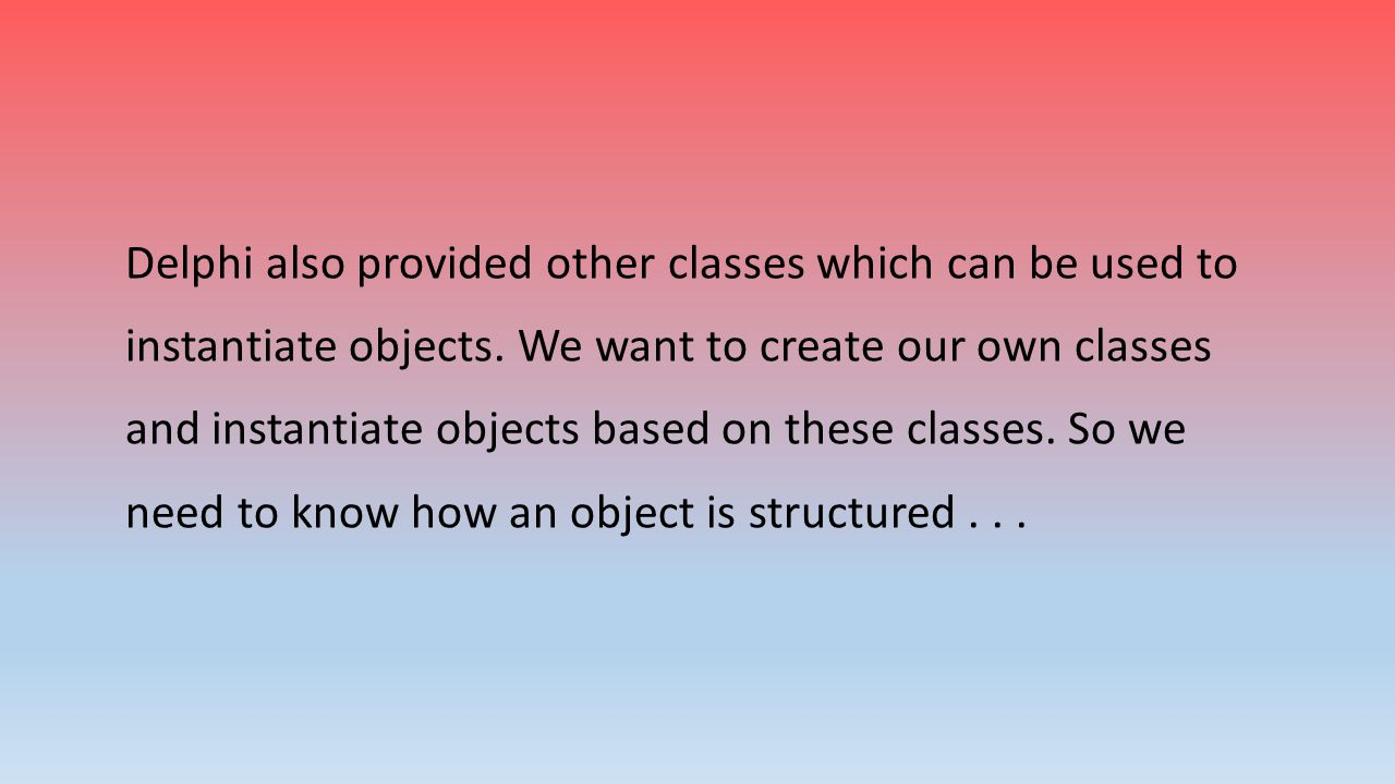 Delphi also provided other classes which can be used to instantiate objects. We want to create our own classes and instantiate objects based on these classes. So we need to know how an object is structured . . .