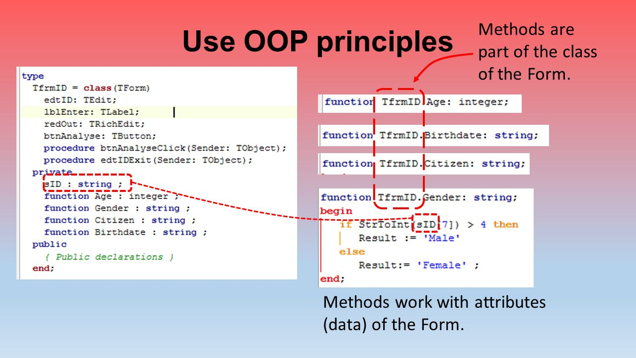 Use OOP principles Methods are part of the class of the Form.