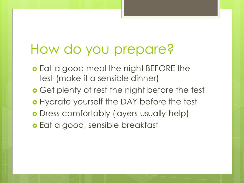 How do you prepare Eat a good meal the night BEFORE the test (make it a sensible dinner) Get plenty of rest the night before the test.