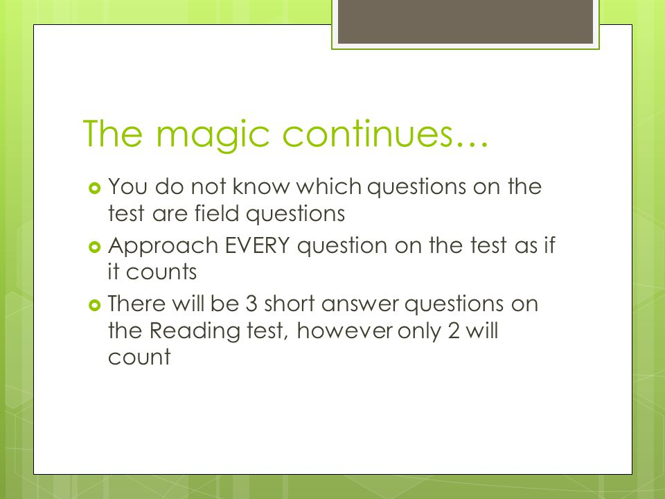 The magic continues… You do not know which questions on the test are field questions. Approach EVERY question on the test as if it counts.