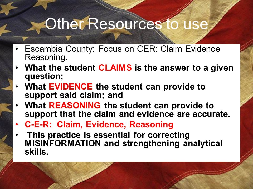 Other Resources to use Escambia County: Focus on CER: Claim Evidence Reasoning. What the student CLAIMS is the answer to a given question;