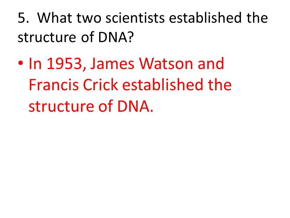 5. What two scientists established the structure of DNA