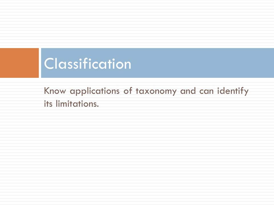 Classification Know applications of taxonomy and can identify its limitations.