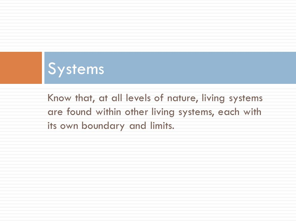 Systems Know that, at all levels of nature, living systems are found within other living systems, each with its own boundary and limits.