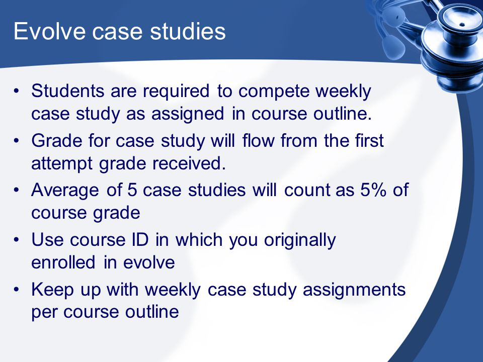 Evolve case studies Students are required to compete weekly case study as assigned in course outline.
