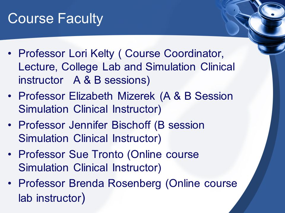 Course Faculty Professor Lori Kelty ( Course Coordinator, Lecture, College Lab and Simulation Clinical instructor A & B sessions)