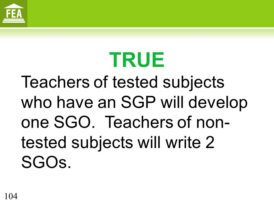 TRUE Teachers of tested subjects who have an SGP will develop one SGO. Teachers of non-tested subjects will write 2 SGOs.