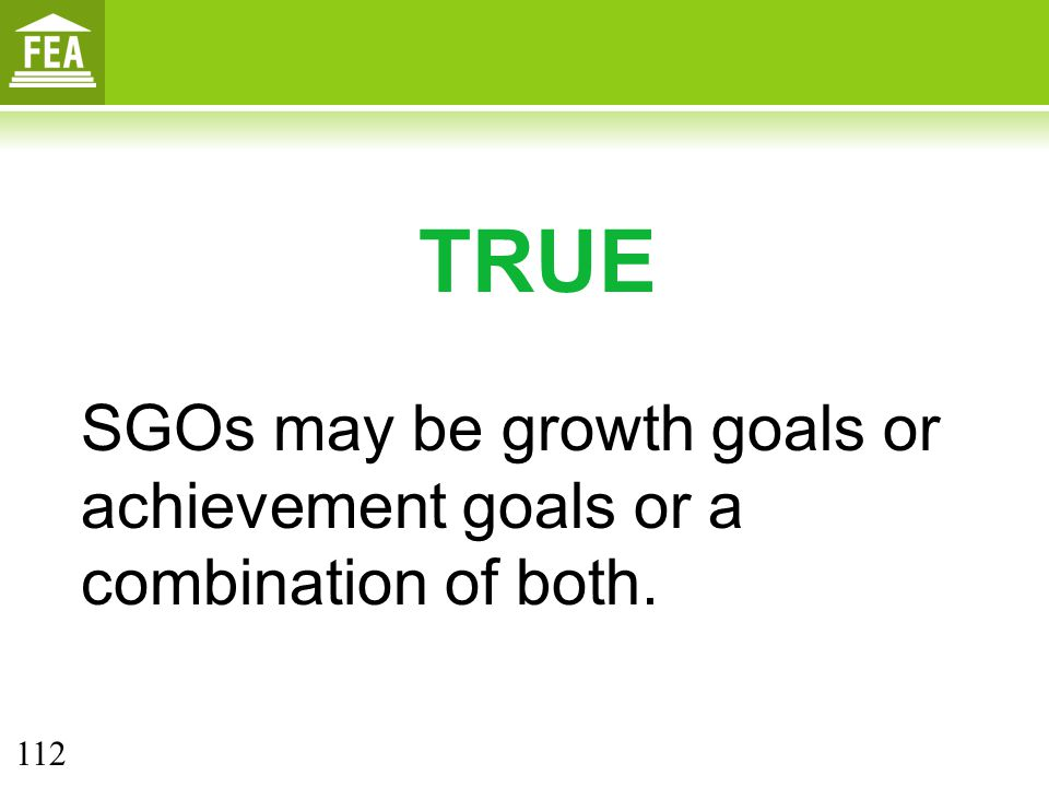 TRUE SGOs may be growth goals or achievement goals or a combination of both. 112