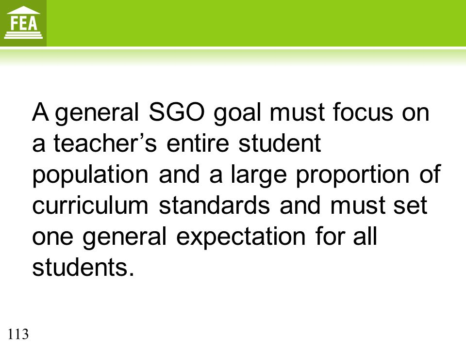 A general SGO goal must focus on a teacher's entire student population and a large proportion of curriculum standards and must set one general expectation for all students.