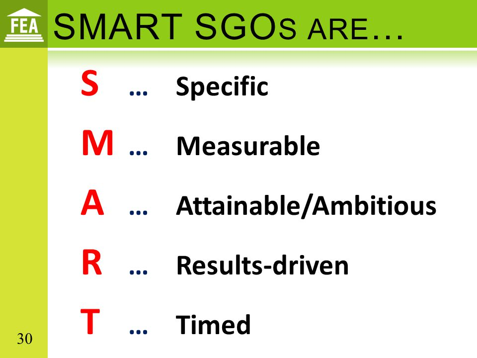 SMART SGOs are… S … Specific M … Measurable A … Attainable/Ambitious R … Results-driven T … Timed 30.