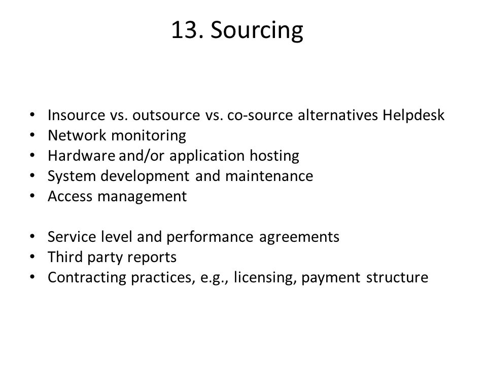 13. Sourcing Insource vs. outsource vs. co-source alternatives Helpdesk. Network monitoring. Hardware and/or application hosting.