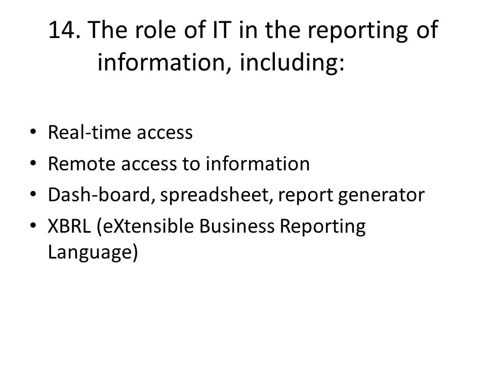 14. The role of IT in the reporting of information, including: