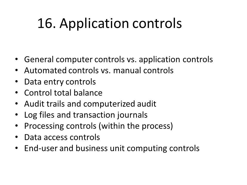 16. Application controls General computer controls vs. application controls. Automated controls vs. manual controls.