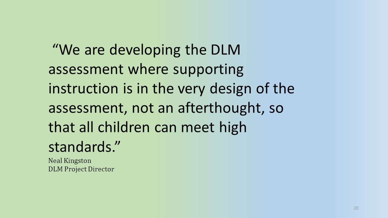 We are developing the DLM assessment where supporting instruction is in the very design of the assessment, not an afterthought, so that all children can meet high standards.