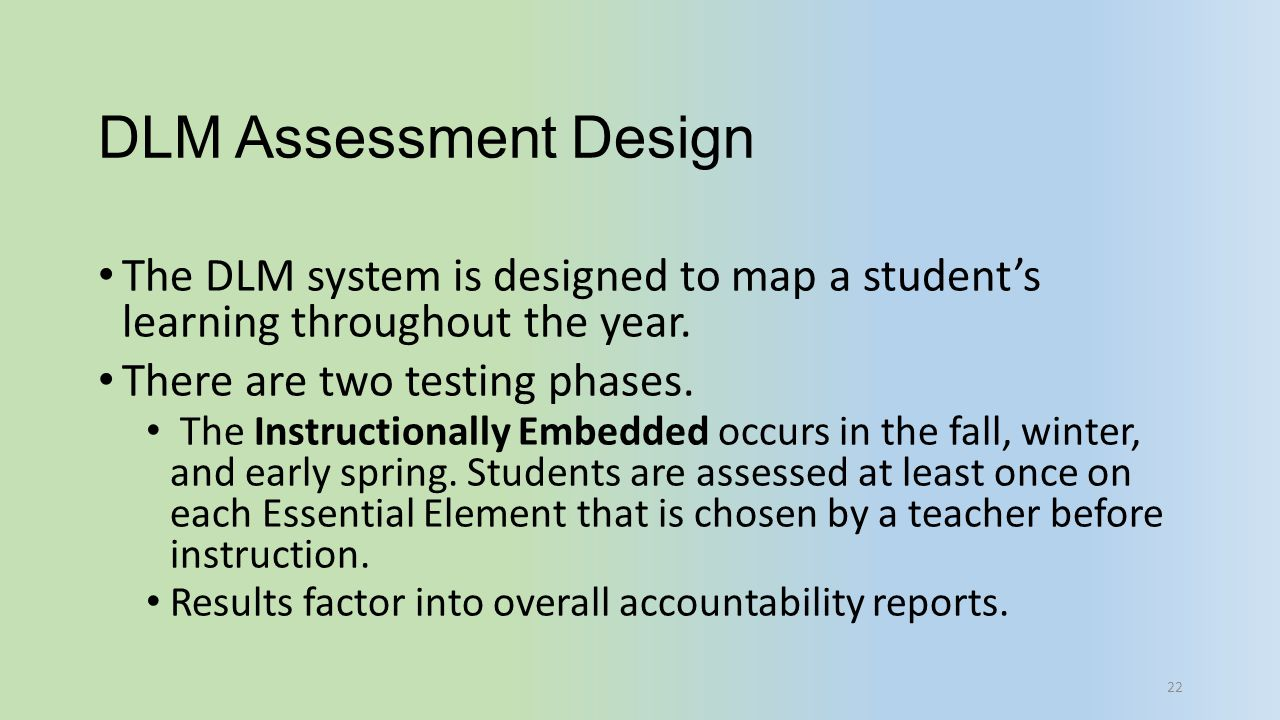 DLM Assessment Design The DLM system is designed to map a student's learning throughout the year. There are two testing phases.