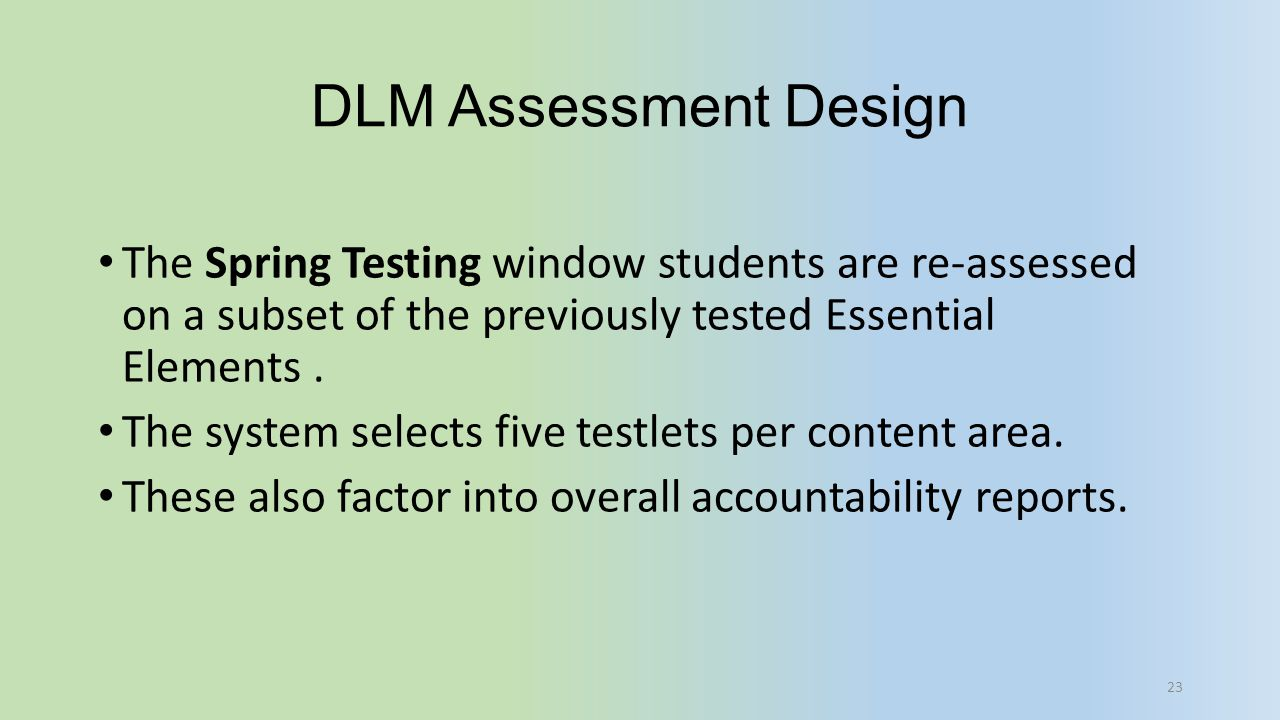 DLM Assessment Design The Spring Testing window students are re-assessed on a subset of the previously tested Essential Elements .