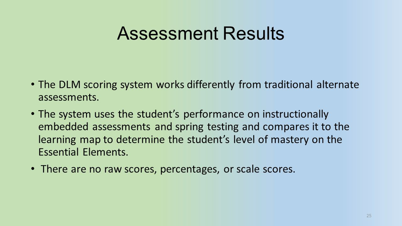Assessment Results The DLM scoring system works differently from traditional alternate assessments.