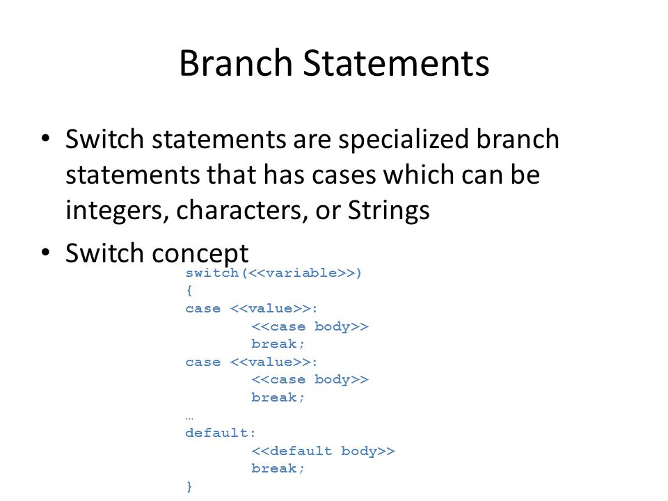 Branch Statements Switch statements are specialized branch statements that has cases which can be integers, characters, or Strings.