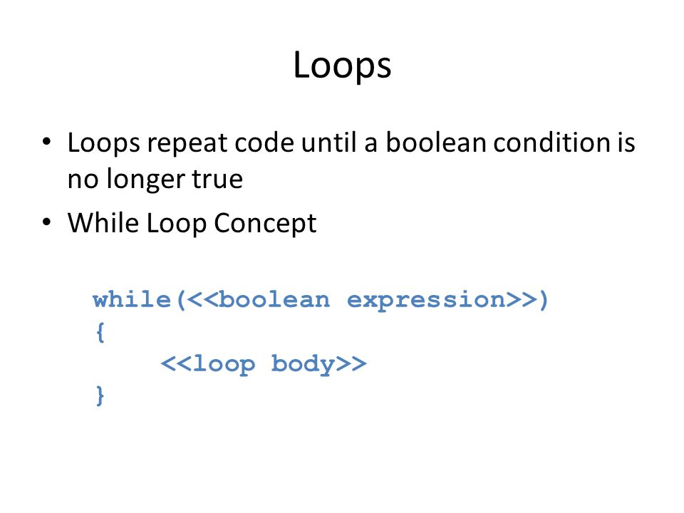 Loops Loops repeat code until a boolean condition is no longer true