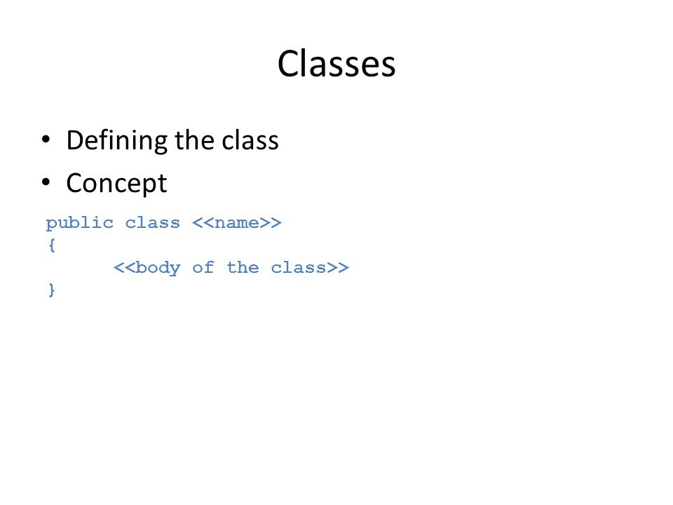 Classes Defining the class Concept public class <<name>> {