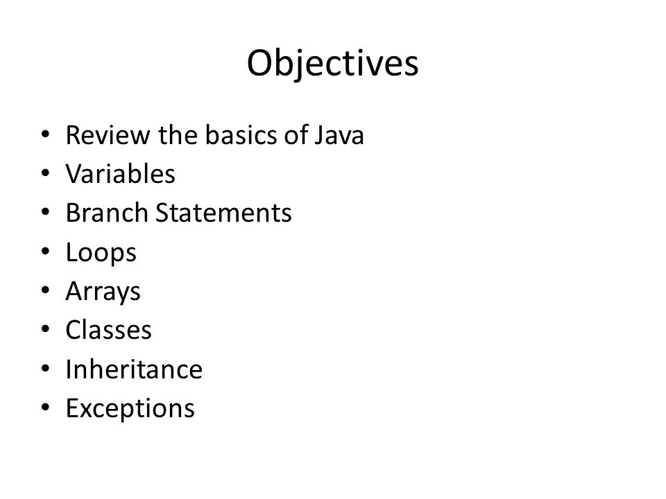 Objectives Review the basics of Java Variables Branch Statements Loops
