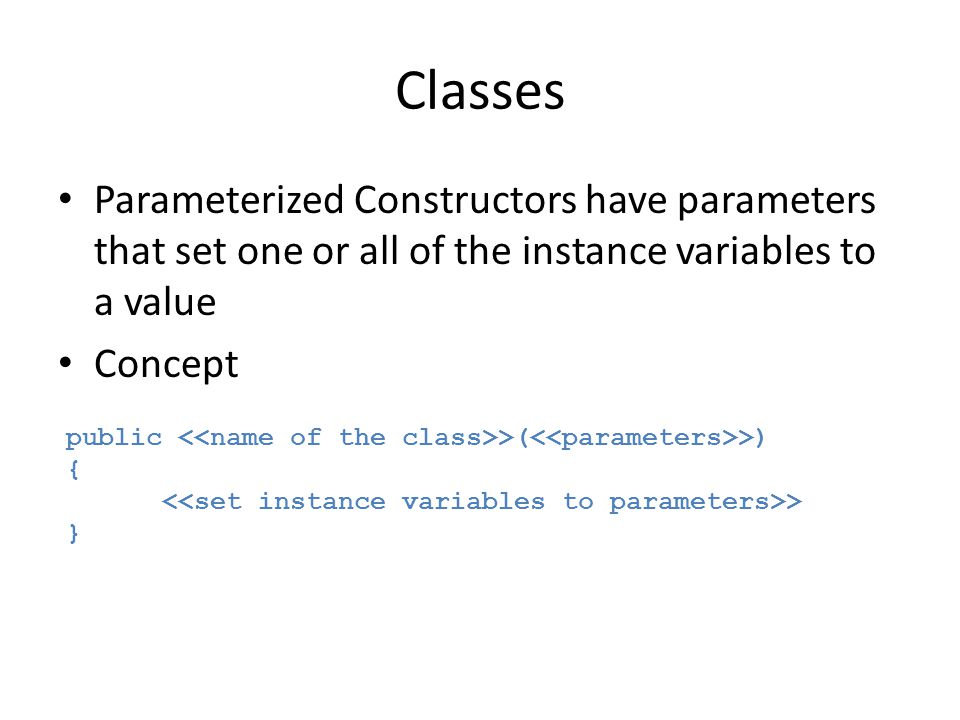 Classes Parameterized Constructors have parameters that set one or all of the instance variables to a value.