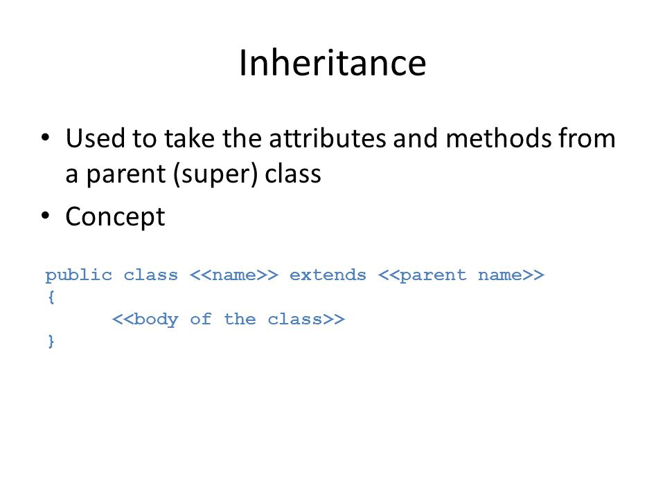 Inheritance Used to take the attributes and methods from a parent (super) class. Concept. public class <<name>> extends <<parent name>>