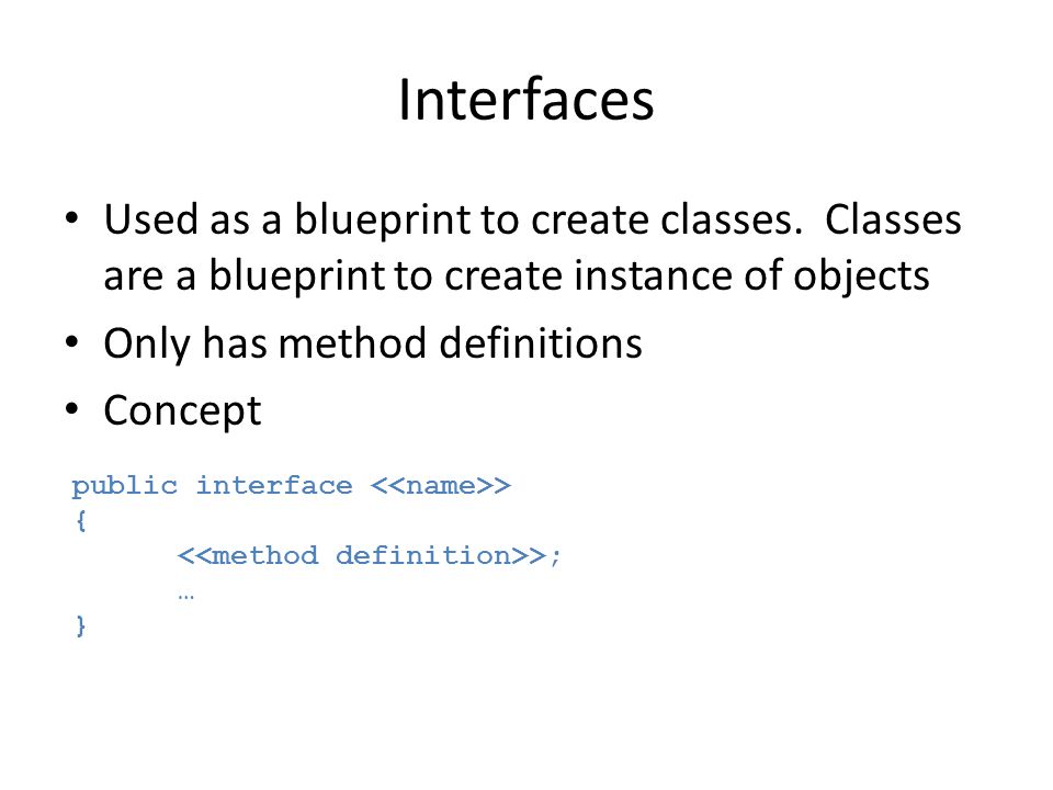 Interfaces Used as a blueprint to create classes. Classes are a blueprint to create instance of objects.