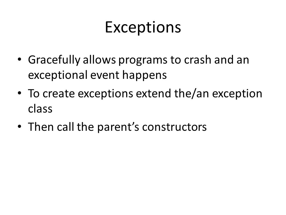 Exceptions Gracefully allows programs to crash and an exceptional event happens. To create exceptions extend the/an exception class.