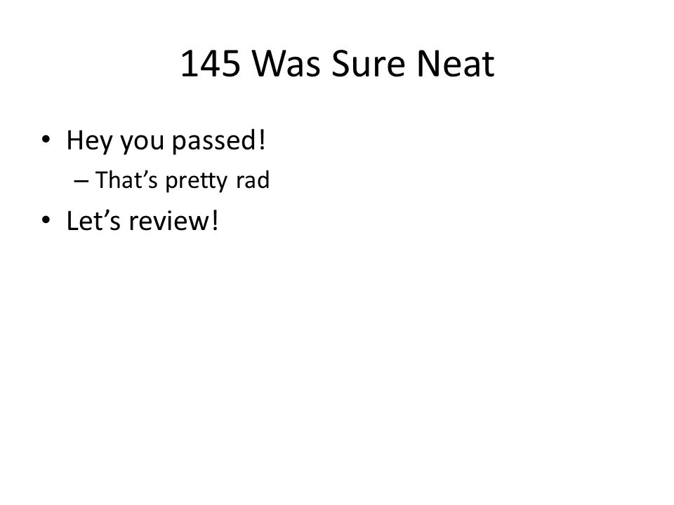 145 Was Sure Neat Hey you passed! That's pretty rad Let's review!