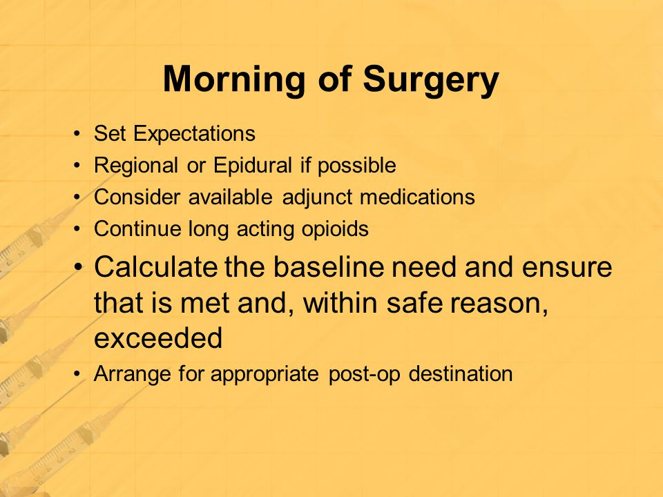 Morning of Surgery Set Expectations. Regional or Epidural if possible. Consider available adjunct medications.