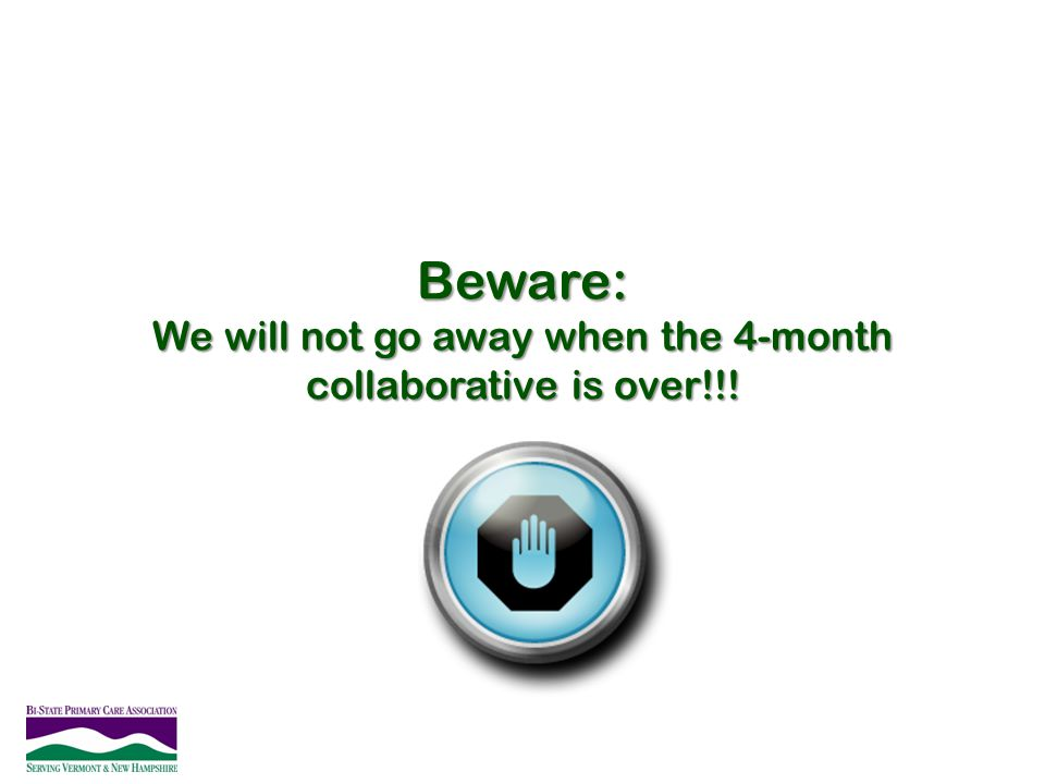 Beware: We will not go away when the 4-month collaborative is over!!!