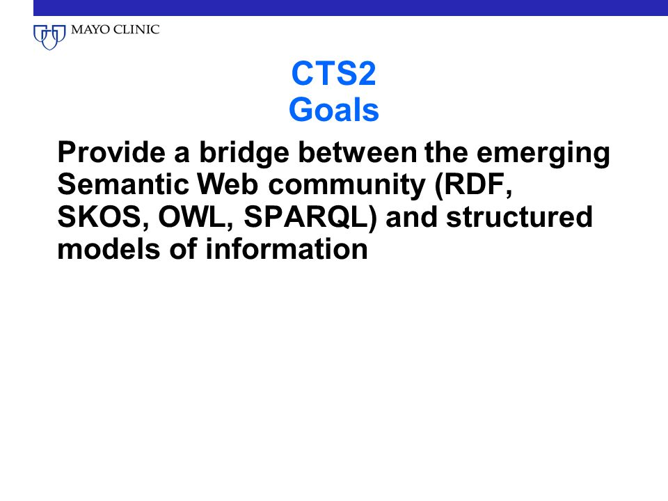 CTS2 Goals Provide a bridge between the emerging Semantic Web community (RDF, SKOS, OWL, SPARQL) and structured models of information.