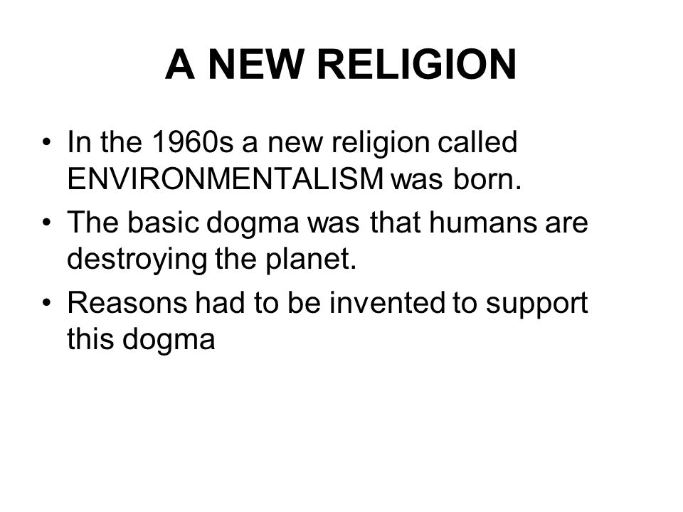 A NEW RELIGION In the 1960s a new religion called ENVIRONMENTALISM was born. The basic dogma was that humans are destroying the planet.