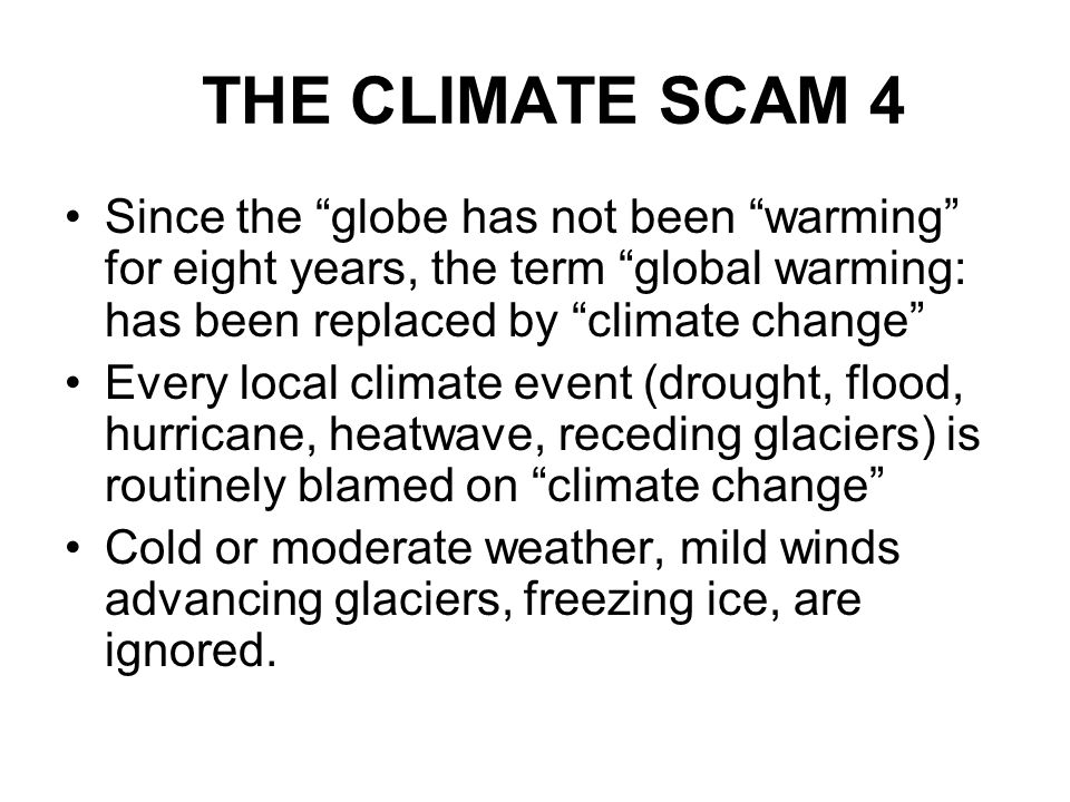 THE CLIMATE SCAM 4 Since the globe has not been warming for eight years, the term global warming: has been replaced by climate change