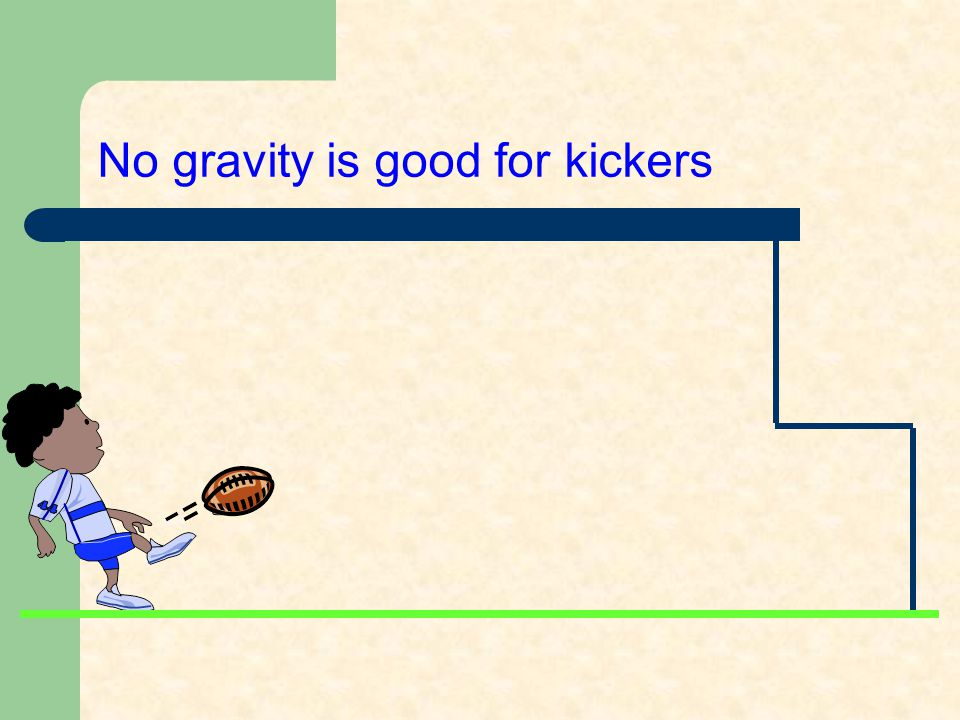 No gravity is good for kickers
