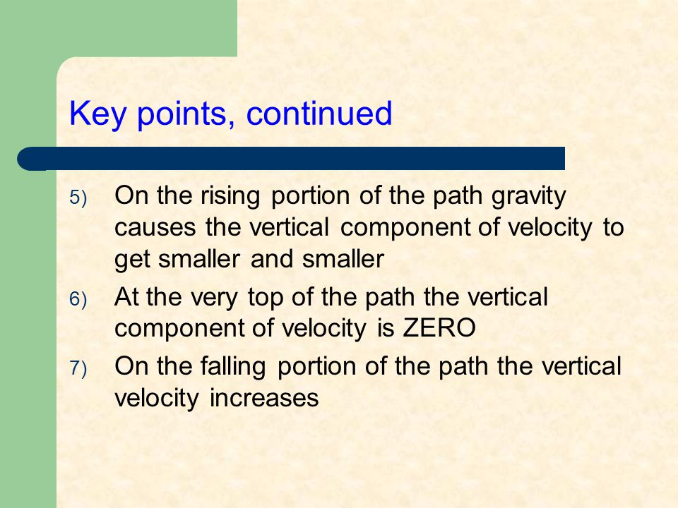 Key points, continued On the rising portion of the path gravity causes the vertical component of velocity to get smaller and smaller.