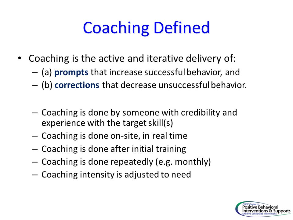 Coaching Defined Coaching is the active and iterative delivery of: