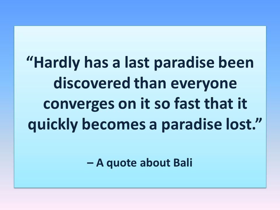 Hardly has a last paradise been discovered than everyone converges on it so fast that it quickly becomes a paradise lost.
