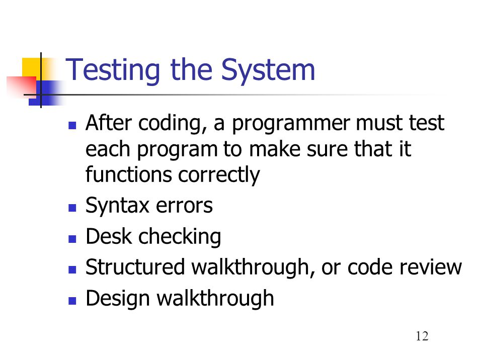Testing the System After coding, a programmer must test each program to make sure that it functions correctly.