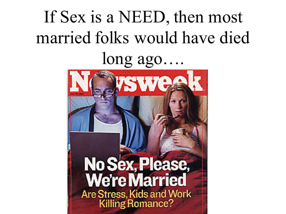 If Sex is a NEED, then most married folks would have died long ago….
