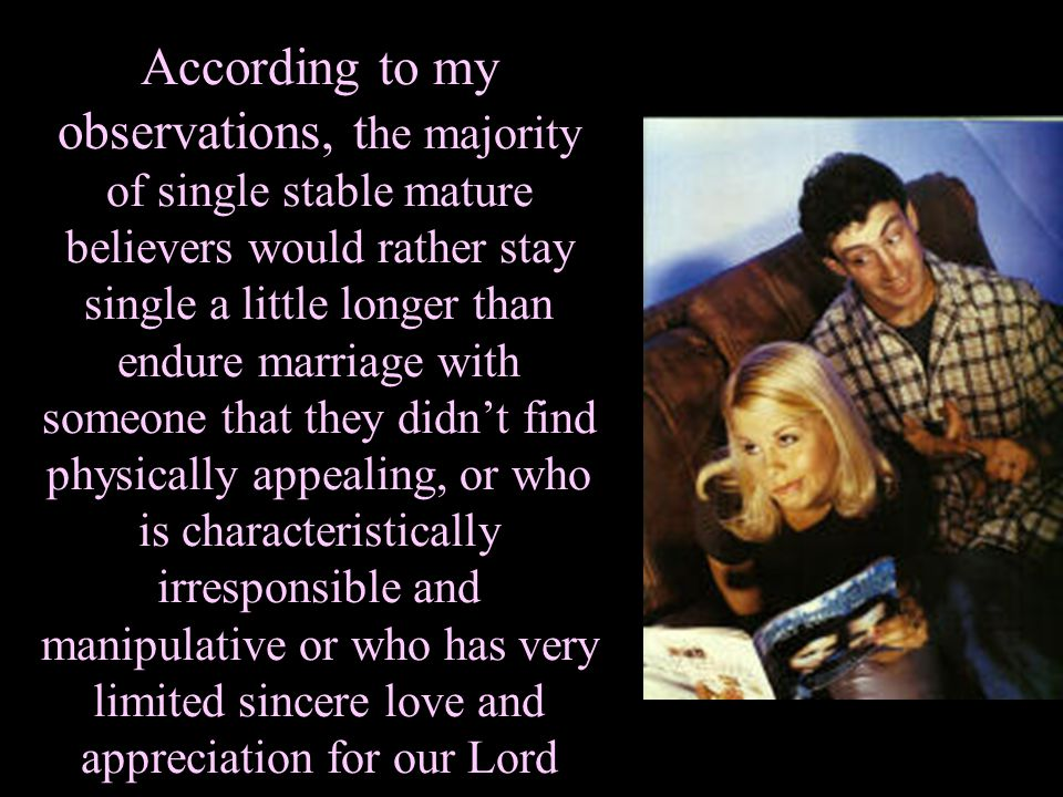 According to my observations, the majority of single stable mature believers would rather stay single a little longer than endure marriage with someone that they didn't find physically appealing, or who is characteristically irresponsible and manipulative or who has very limited sincere love and appreciation for our Lord
