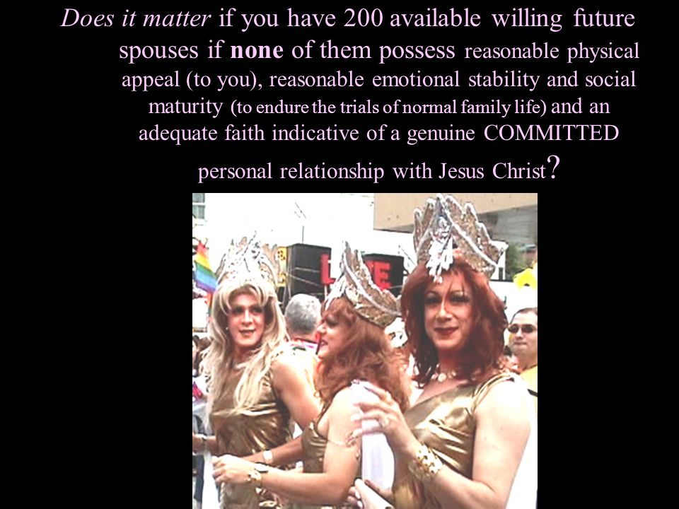 Does it matter if you have 200 available willing future spouses if none of them possess reasonable physical appeal (to you), reasonable emotional stability and social maturity (to endure the trials of normal family life) and an adequate faith indicative of a genuine COMMITTED personal relationship with Jesus Christ