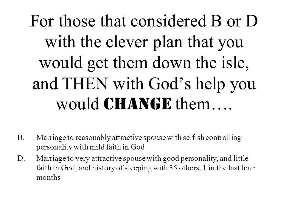 For those that considered B or D with the clever plan that you would get them down the isle, and THEN with God's help you would CHANGE them….