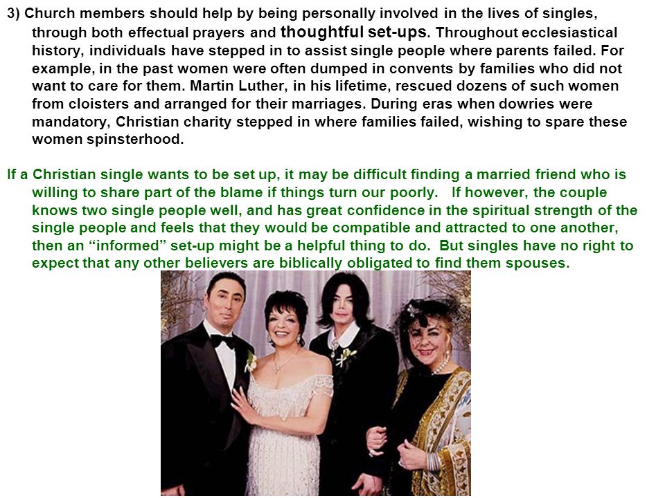 3) Church members should help by being personally involved in the lives of singles, through both effectual prayers and thoughtful set-ups. Throughout ecclesiastical history, individuals have stepped in to assist single people where parents failed. For example, in the past women were often dumped in convents by families who did not want to care for them. Martin Luther, in his lifetime, rescued dozens of such women from cloisters and arranged for their marriages. During eras when dowries were mandatory, Christian charity stepped in where families failed, wishing to spare these women spinsterhood.