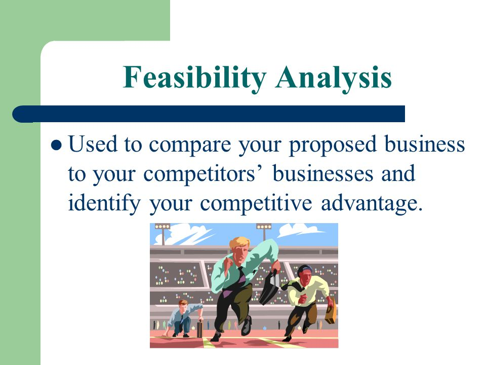 Feasibility Analysis Used to compare your proposed business to your competitors' businesses and identify your competitive advantage.