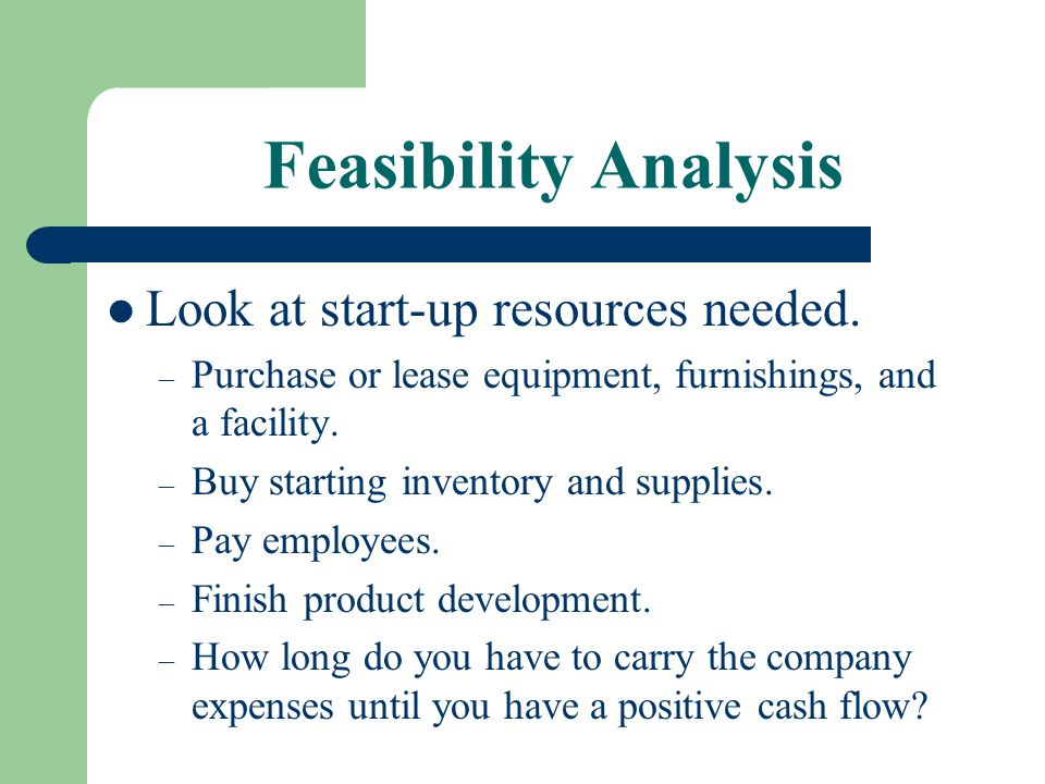 Feasibility Analysis Look at start-up resources needed.