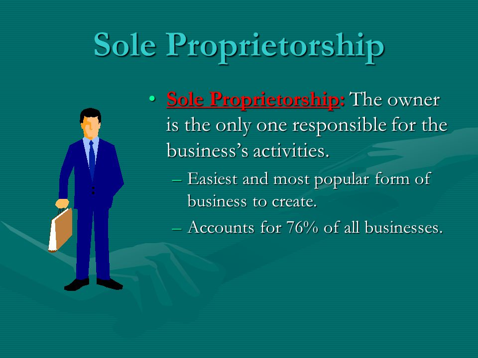 Sole Proprietorship Sole Proprietorship: The owner is the only one responsible for the business's activities.