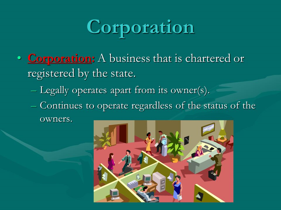 Corporation Corporation: A business that is chartered or registered by the state. Legally operates apart from its owner(s).