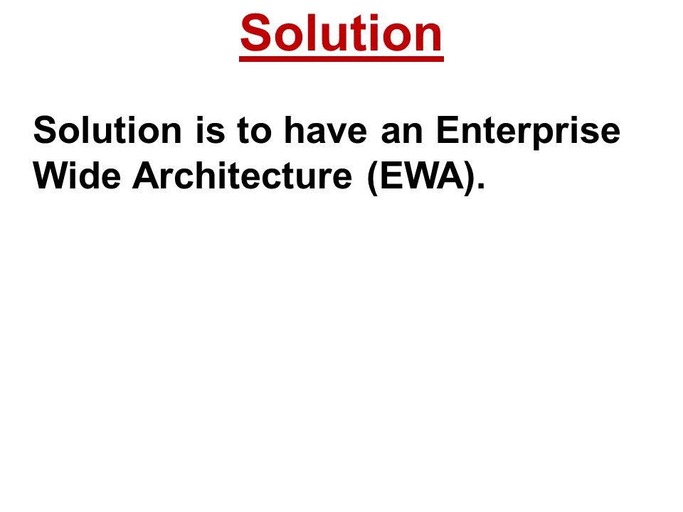 Solution Solution is to have an Enterprise Wide Architecture (EWA).